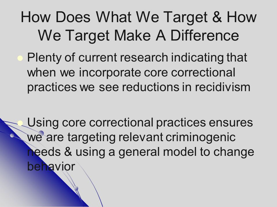 How Does What We Target & How We Target Make A Difference Plenty of current research indicating that when we incorporate core correctional practices w