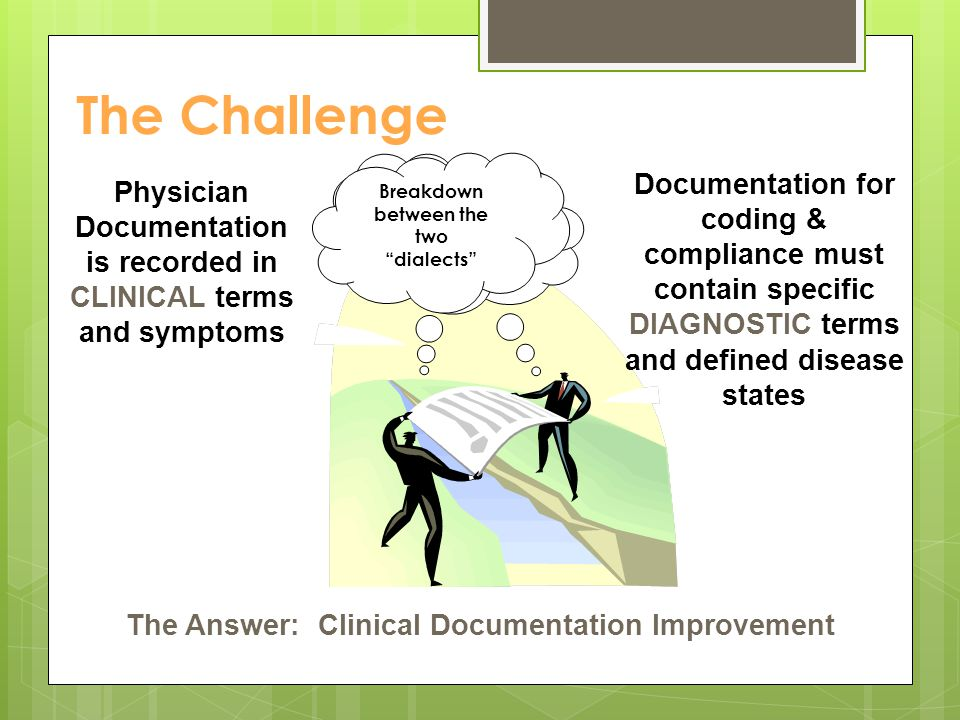 The Challenge Physician Documentation is recorded in CLINICAL terms and symptoms The Answer: Clinical Documentation Improvement Breakdown between the two dialects Documentation for coding & compliance must contain specific DIAGNOSTIC terms and defined disease states