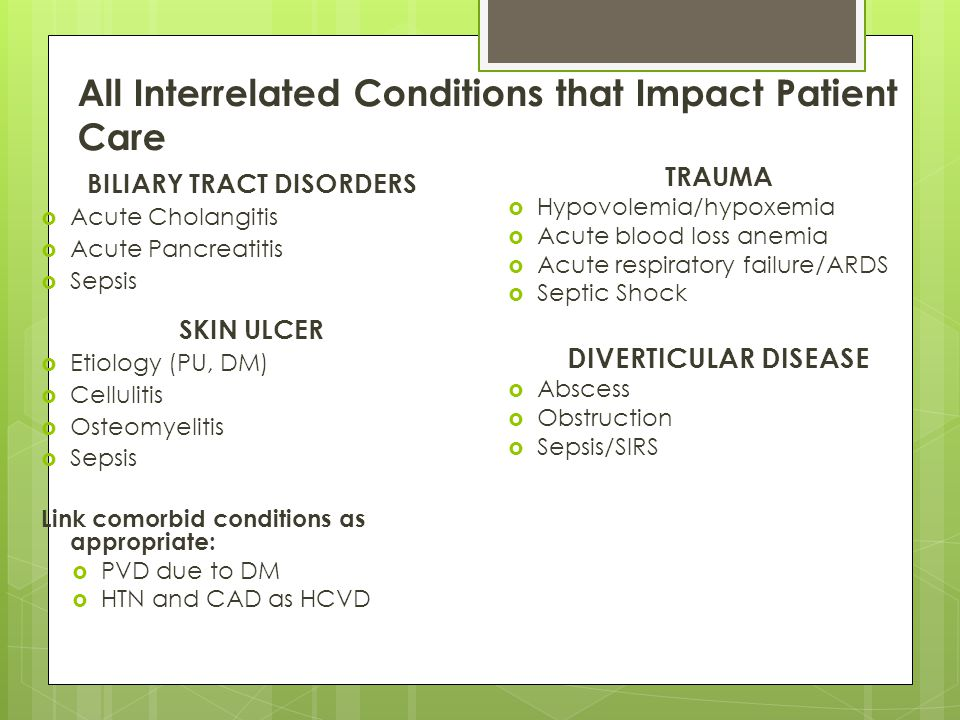 All Interrelated Conditions that Impact Patient Care BILIARY TRACT DISORDERS  Acute Cholangitis  Acute Pancreatitis  Sepsis SKIN ULCER  Etiology (PU, DM)  Cellulitis  Osteomyelitis  Sepsis Link comorbid conditions as appropriate:  PVD due to DM  HTN and CAD as HCVD TRAUMA  Hypovolemia/hypoxemia  Acute blood loss anemia  Acute respiratory failure/ARDS  Septic Shock DIVERTICULAR DISEASE  Abscess  Obstruction  Sepsis/SIRS