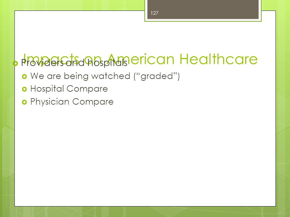 Impacts on American Healthcare  Providers and hospitals  We are being watched ( graded )  Hospital Compare  Physician Compare 127