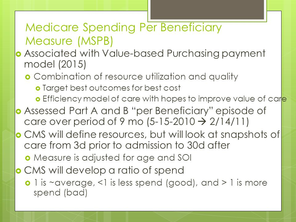 Medicare Spending Per Beneficiary Measure (MSPB)  Associated with Value-based Purchasing payment model (2015)  Combination of resource utilization and quality  Target best outcomes for best cost  Efficiency model of care with hopes to improve value of care  Assessed Part A and B per Beneficiary episode of care over period of 9 mo (5-15-2010  2/14/11)  CMS will define resources, but will look at snapshots of care from 3d prior to admission to 30d after  Measure is adjusted for age and SOI  CMS will develop a ratio of spend  1 is ~average, 1 is more spend (bad)