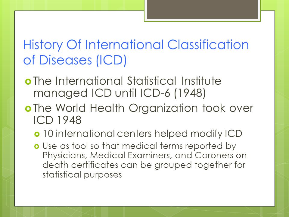 History Of International Classification of Diseases (ICD)  The International Statistical Institute managed ICD until ICD-6 (1948)  The World Health Organization took over ICD 1948  10 international centers helped modify ICD  Use as tool so that medical terms reported by Physicians, Medical Examiners, and Coroners on death certificates can be grouped together for statistical purposes