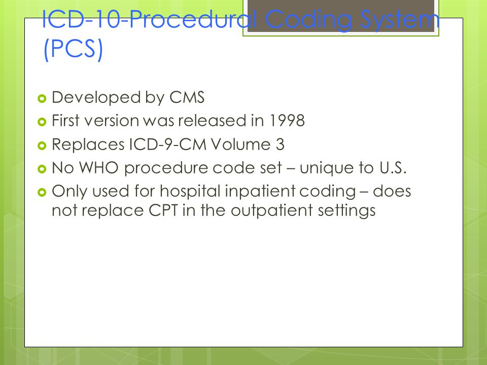 ICD-10-Procedural Coding System (PCS)  Developed by CMS  First version was released in 1998  Replaces ICD-9-CM Volume 3  No WHO procedure code set – unique to U.S.