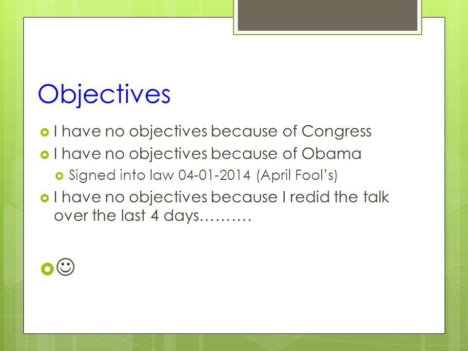 Objectives  I have no objectives because of Congress  I have no objectives because of Obama  Signed into law 04-01-2014 (April Fool's)  I have no objectives because I redid the talk over the last 4 days……….