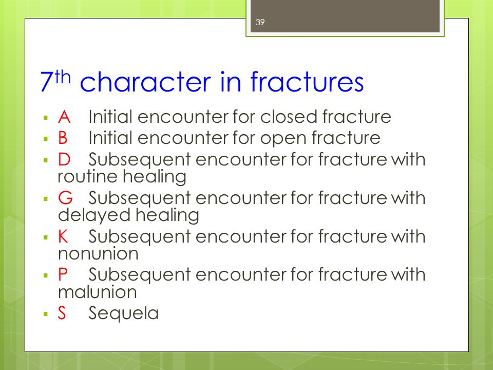 7 th character in fractures  A Initial encounter for closed fracture  BInitial encounter for open fracture  D Subsequent encounter for fracture with routine healing  G Subsequent encounter for fracture with delayed healing  K Subsequent encounter for fracture with nonunion  P Subsequent encounter for fracture with malunion  S Sequela 39
