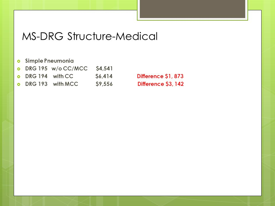 MS-DRG Structure-Medical  Simple Pneumonia  DRG 195 w/o CC/MCC $4,541  DRG 194 with CC $6,414 Difference $1, 873  DRG 193 with MCC $9,556 Difference $3, 142