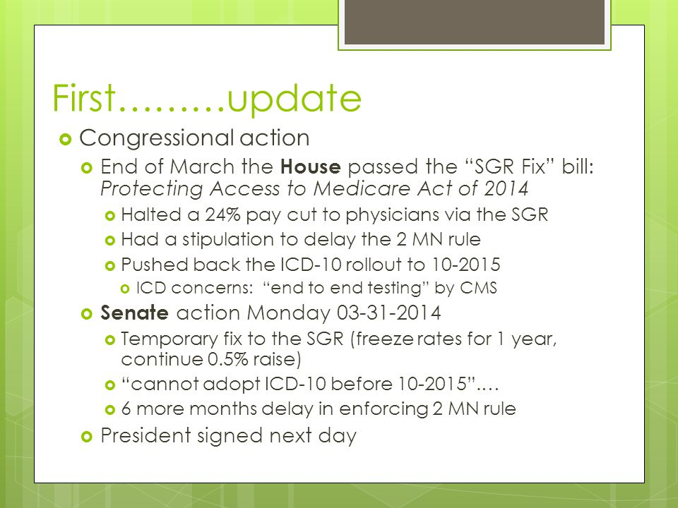 First………update  Congressional action  End of March the House passed the SGR Fix bill: Protecting Access to Medicare Act of 2014  Halted a 24% pay cut to physicians via the SGR  Had a stipulation to delay the 2 MN rule  Pushed back the ICD-10 rollout to 10-2015  ICD concerns: end to end testing by CMS  Senate action Monday 03-31-2014  Temporary fix to the SGR (freeze rates for 1 year, continue 0.5% raise)  cannot adopt ICD-10 before 10-2015 .…  6 more months delay in enforcing 2 MN rule  President signed next day