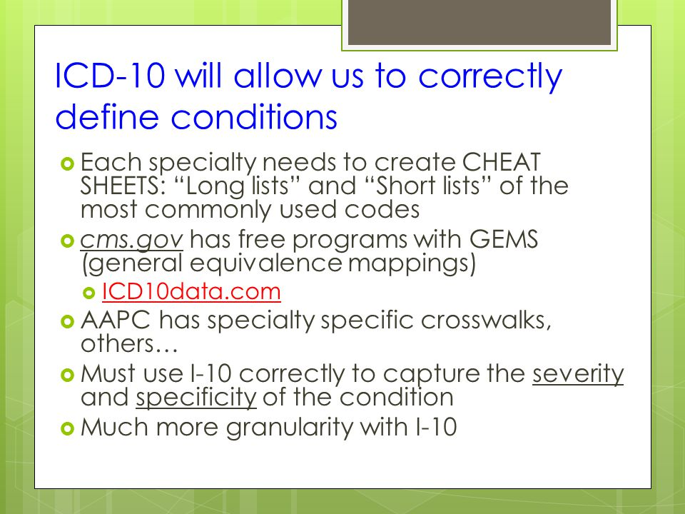 ICD-10 will allow us to correctly define conditions  Each specialty needs to create CHEAT SHEETS: Long lists and Short lists of the most commonly used codes  cms.gov has free programs with GEMS (general equivalence mappings)  ICD10data.com  AAPC has specialty specific crosswalks, others…  Must use I-10 correctly to capture the severity and specificity of the condition  Much more granularity with I-10