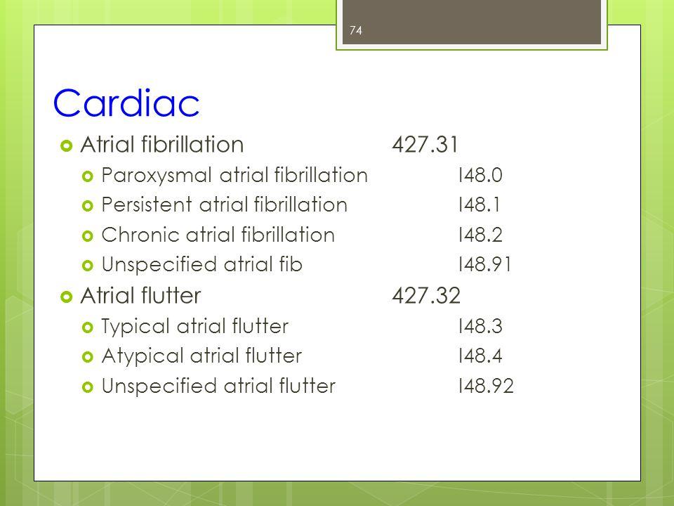 Cardiac  Atrial fibrillation427.31  Paroxysmal atrial fibrillationI48.0  Persistent atrial fibrillationI48.1  Chronic atrial fibrillationI48.2  Unspecified atrial fibI48.91  Atrial flutter427.32  Typical atrial flutterI48.3  Atypical atrial flutterI48.4  Unspecified atrial flutterI48.92 74