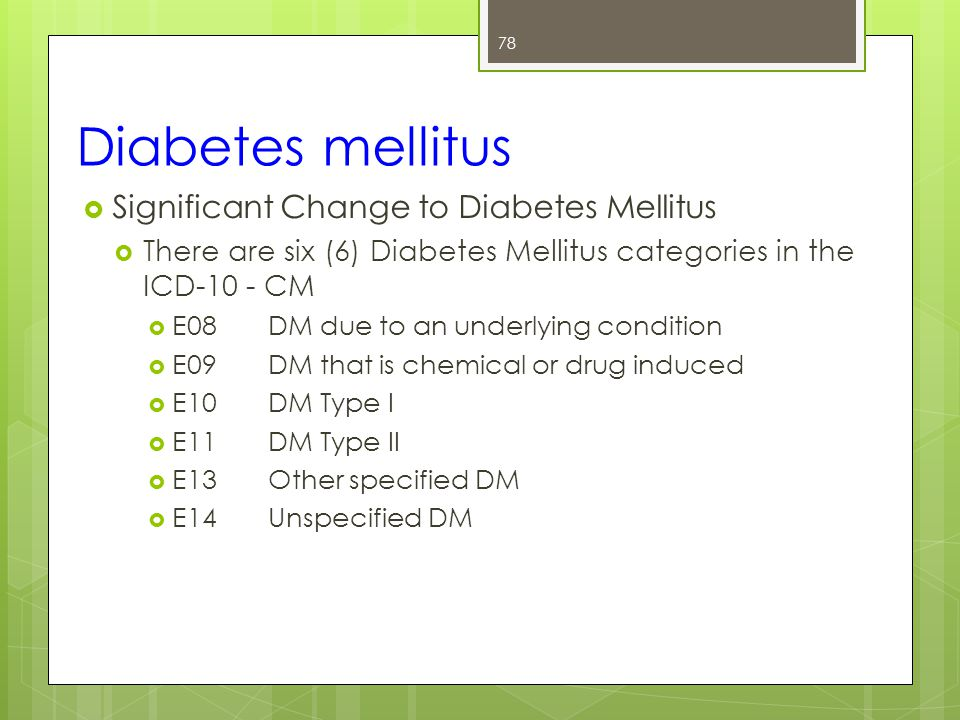 Diabetes mellitus 78  Significant Change to Diabetes Mellitus  There are six (6) Diabetes Mellitus categories in the ICD-10 - CM  E08DM due to an underlying condition  E09DM that is chemical or drug induced  E10DM Type I  E11DM Type II  E13Other specified DM  E14Unspecified DM