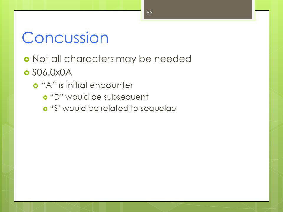 Concussion  Not all characters may be needed  S06.0x0A  A is initial encounter  D would be subsequent  S' would be related to sequelae 85