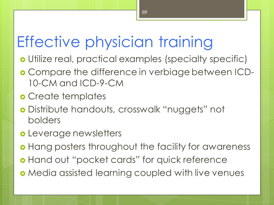 Effective physician training  Utilize real, practical examples (specialty specific)  Compare the difference in verbiage between ICD- 10-CM and ICD-9-CM  Create templates  Distribute handouts, crosswalk nuggets not bolders  Leverage newsletters  Hang posters throughout the facility for awareness  Hand out pocket cards for quick reference  Media assisted learning coupled with live venues 89