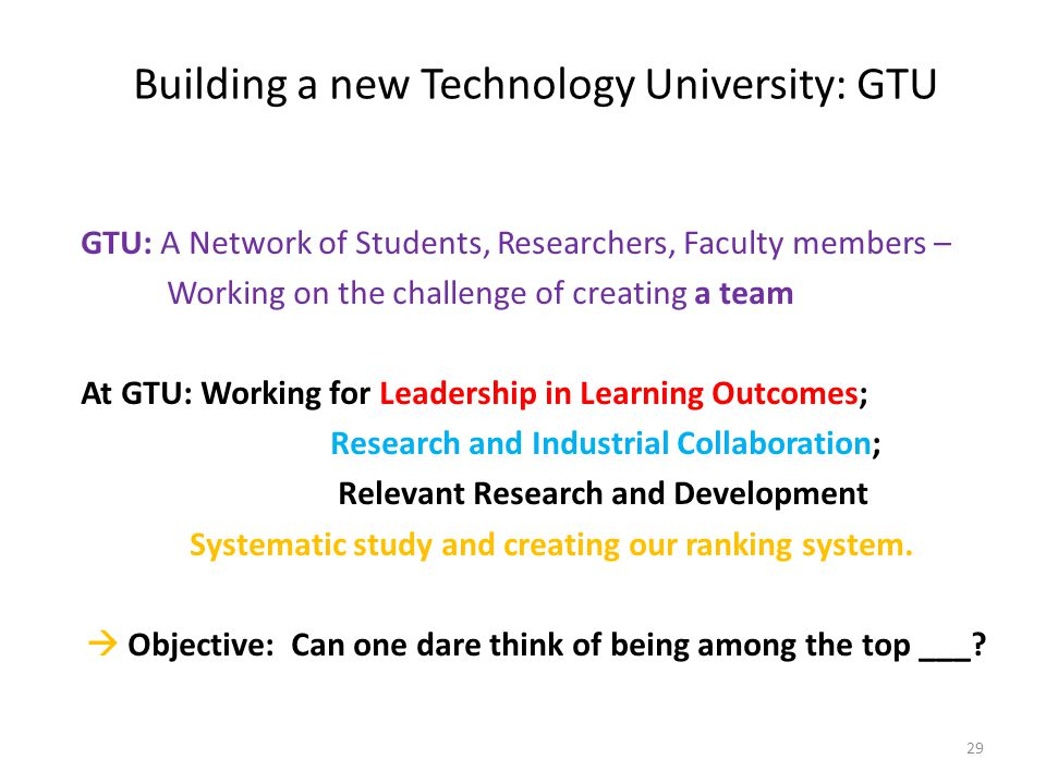 Building a new Technology University: GTU GTU: A Network of Students, Researchers, Faculty members – Working on the challenge of creating a team At GT