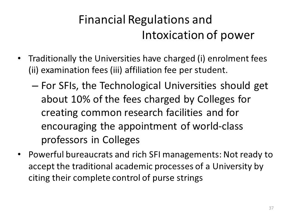 Financial Regulations and Intoxication of power Traditionally the Universities have charged (i) enrolment fees (ii) examination fees (iii) affiliation