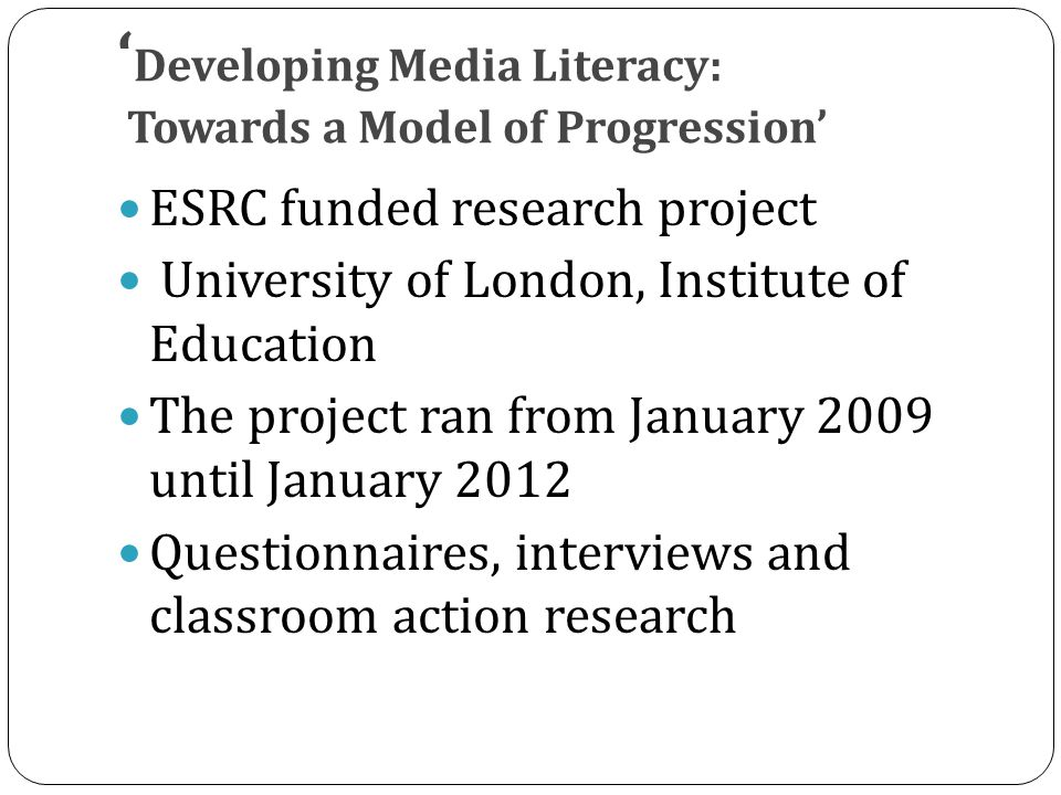 ' Developing Media Literacy: Towards a Model of Progression' ESRC funded research project University of London, Institute of Education The project ran from January 2009 until January 2012 Questionnaires, interviews and classroom action research