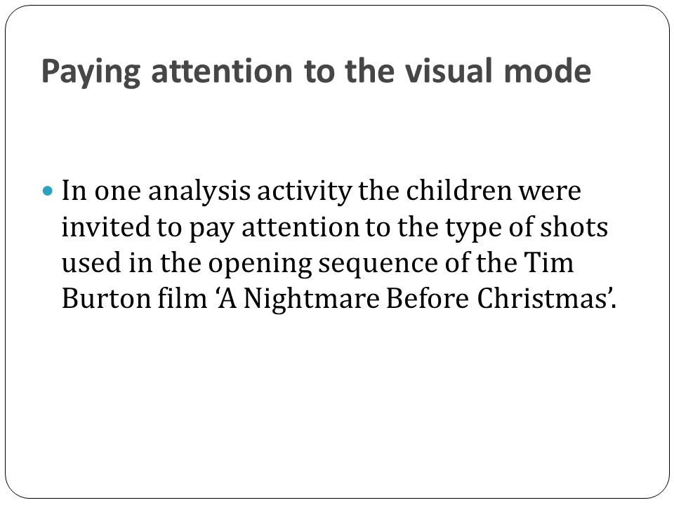 Paying attention to the visual mode In one analysis activity the children were invited to pay attention to the type of shots used in the opening sequence of the Tim Burton film 'A Nightmare Before Christmas'.