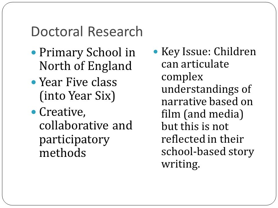 Doctoral Research Primary School in North of England Year Five class (into Year Six) Creative, collaborative and participatory methods Key Issue: Children can articulate complex understandings of narrative based on film (and media) but this is not reflected in their school-based story writing.