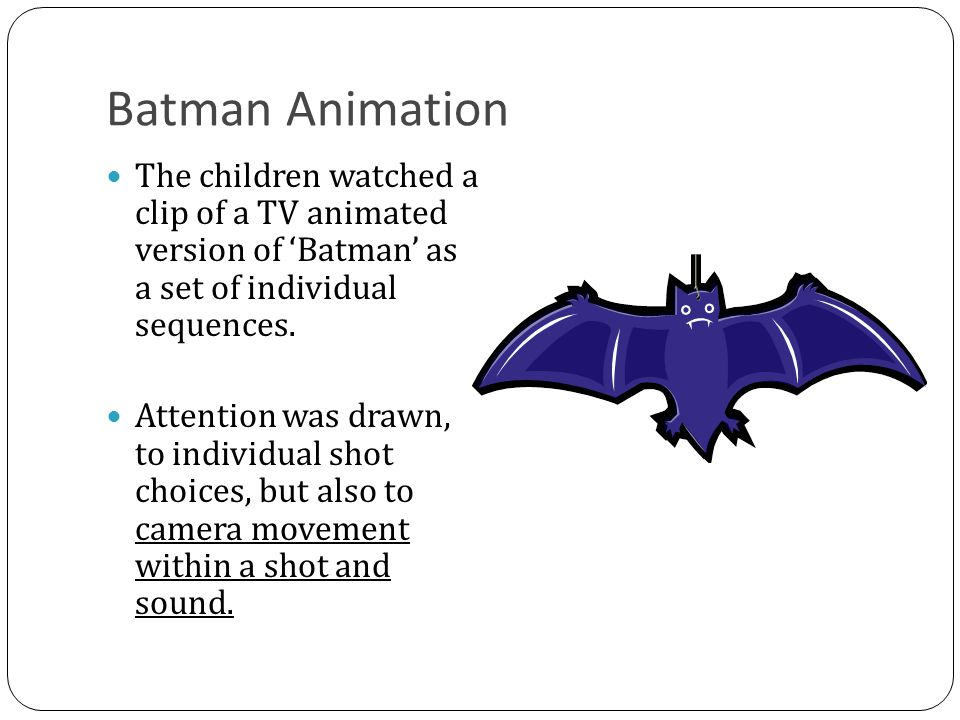 Batman Animation The children watched a clip of a TV animated version of 'Batman' as a set of individual sequences.