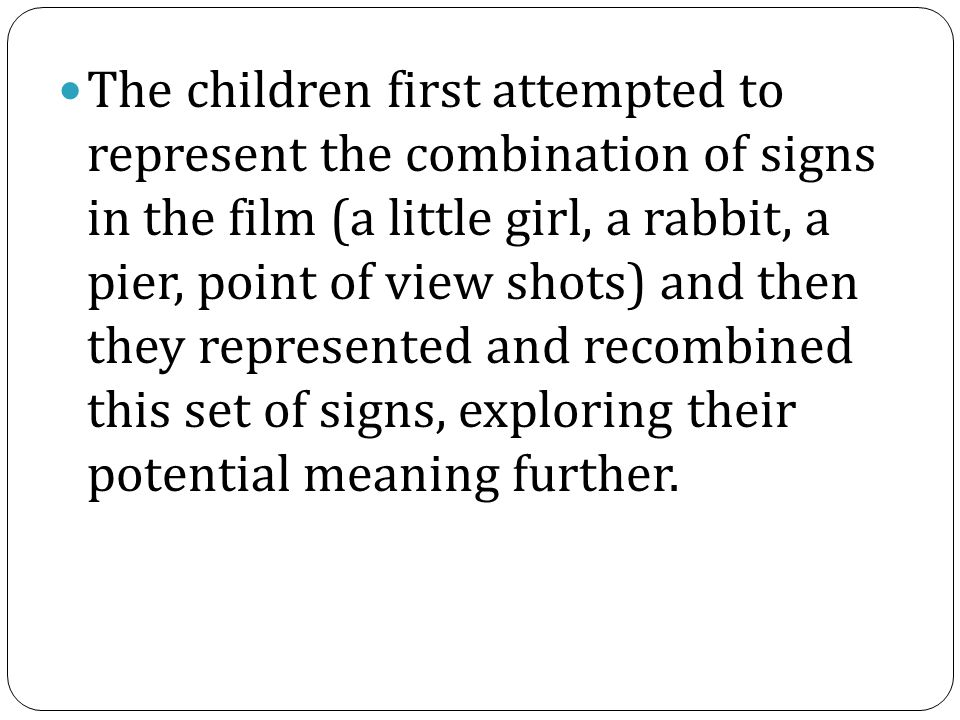 The children first attempted to represent the combination of signs in the film (a little girl, a rabbit, a pier, point of view shots) and then they represented and recombined this set of signs, exploring their potential meaning further.