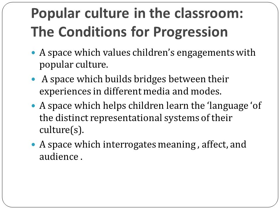 Popular culture in the classroom: The Conditions for Progression A space which values children's engagements with popular culture.
