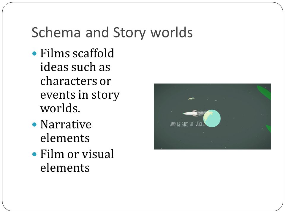 Schema and Story worlds Films scaffold ideas such as characters or events in story worlds.