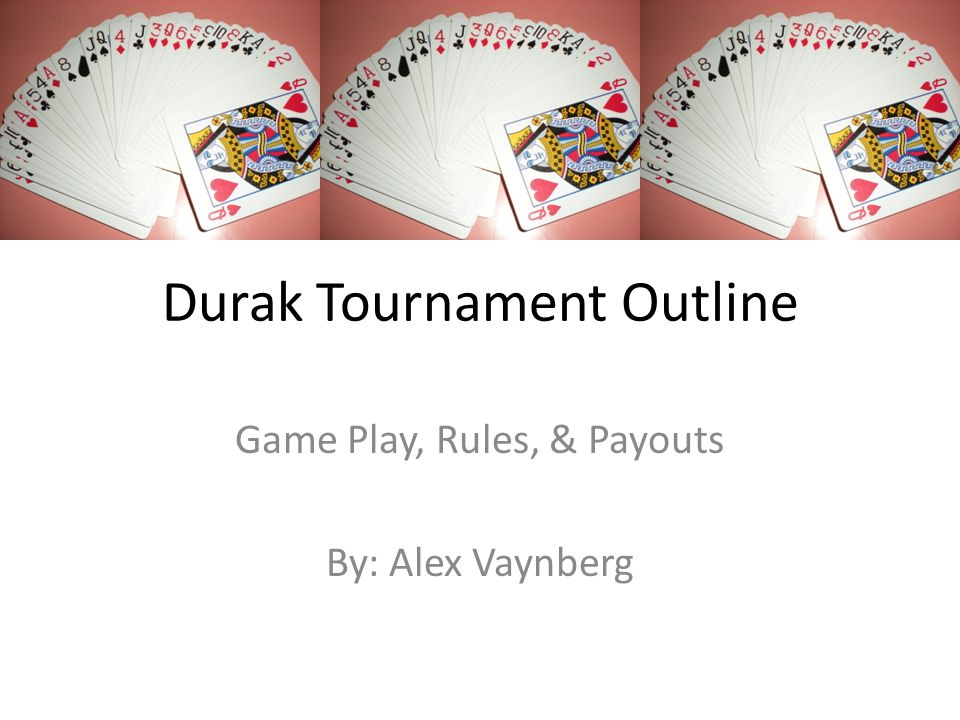 Durak Tournament Outline Game Play, Rules, & Payouts By: Alex Vaynberg