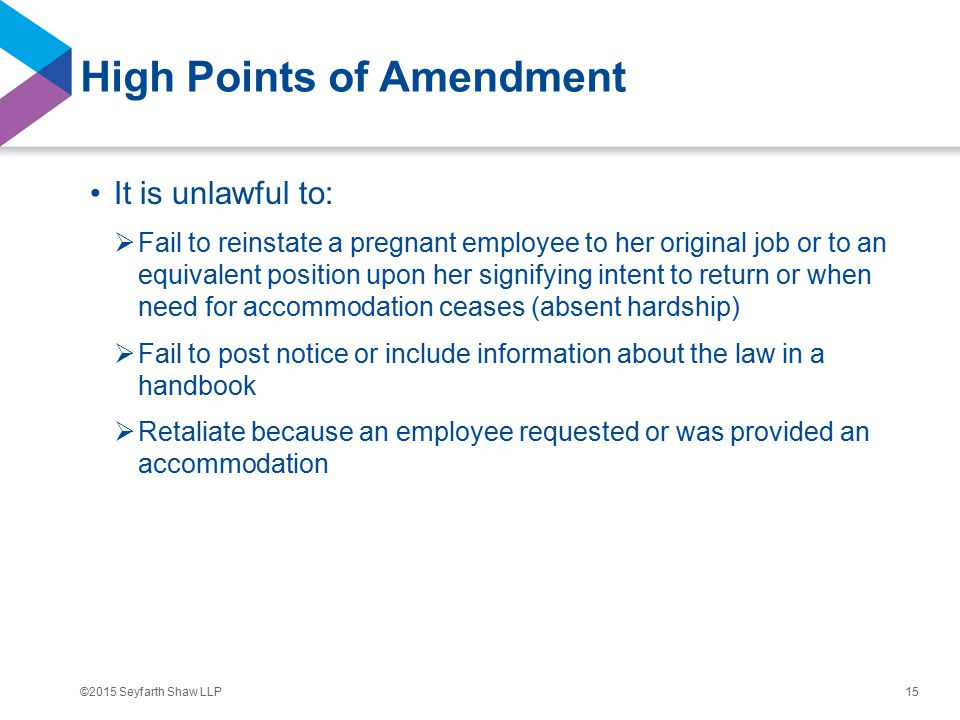 ©2015 Seyfarth Shaw LLP High Points of Amendment It is unlawful to:  Fail to reinstate a pregnant employee to her original job or to an equivalent position upon her signifying intent to return or when need for accommodation ceases (absent hardship)  Fail to post notice or include information about the law in a handbook  Retaliate because an employee requested or was provided an accommodation 15