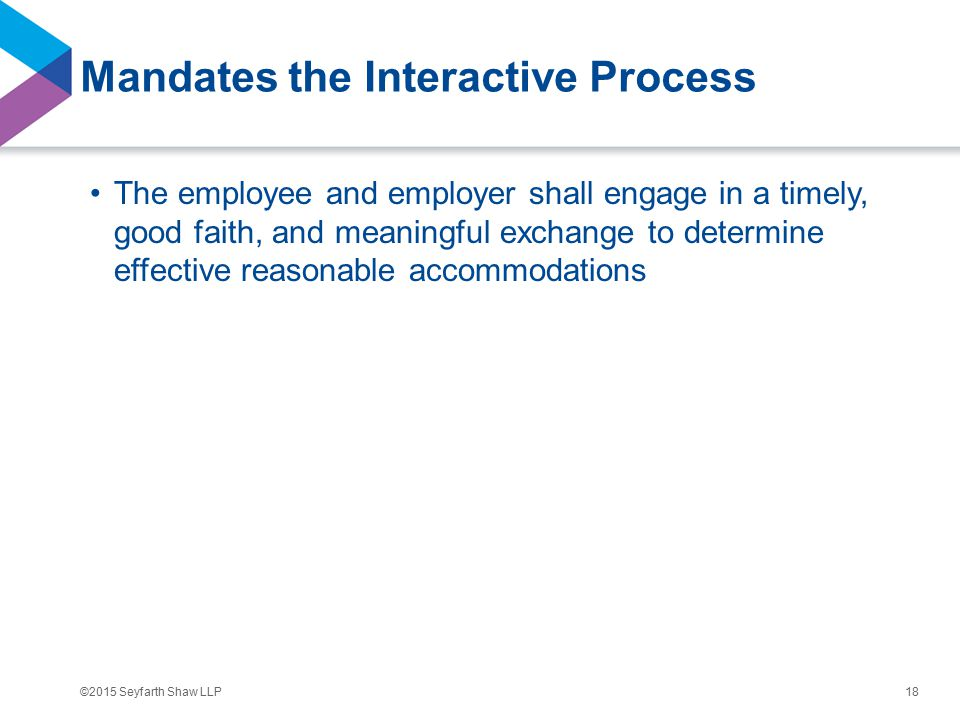 ©2015 Seyfarth Shaw LLP Mandates the Interactive Process The employee and employer shall engage in a timely, good faith, and meaningful exchange to determine effective reasonable accommodations 18