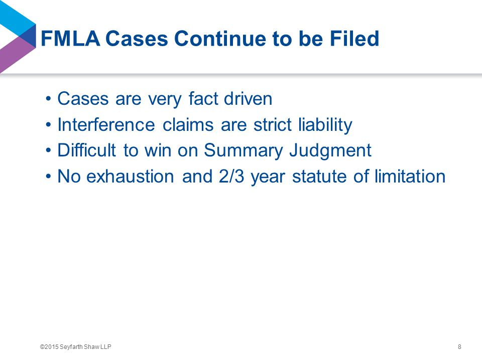 ©2015 Seyfarth Shaw LLP FMLA Cases Continue to be Filed Cases are very fact driven Interference claims are strict liability Difficult to win on Summary Judgment No exhaustion and 2/3 year statute of limitation 8