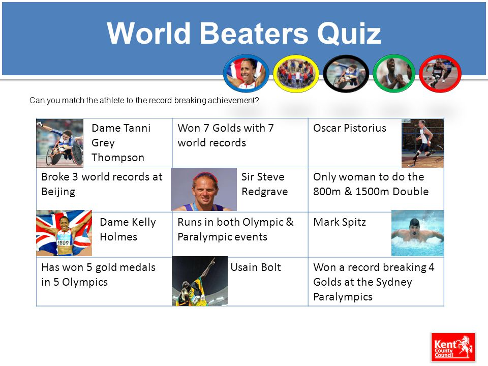 World Beaters Quiz Can you match the athlete to the record breaking achievement? Dame Tanni Grey Thompson Won 7 Golds with 7 world records Oscar Pisto