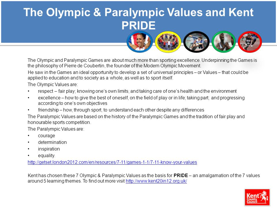 The Olympic & Paralympic Values and Kent PRIDE The Olympic and Paralympic Games are about much more than sporting excellence. Underpinning the Games i