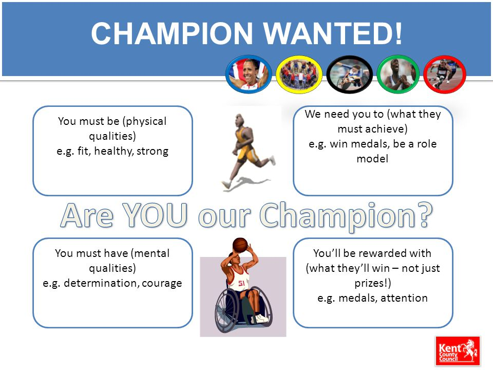 CHAMPION WANTED! You must be (physical qualities) e.g. fit, healthy, strong You must have (mental qualities) e.g. determination, courage You'll be rew