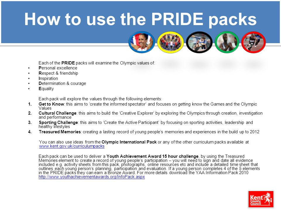 How to use the PRIDE packs Each of the PRIDE packs will examine the Olympic values of: Personal excellence Respect & friendship Inspiration Determinat