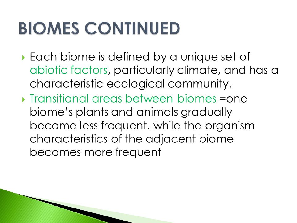  Each biome is defined by a unique set of abiotic factors, particularly climate, and has a characteristic ecological community.  Transitional areas