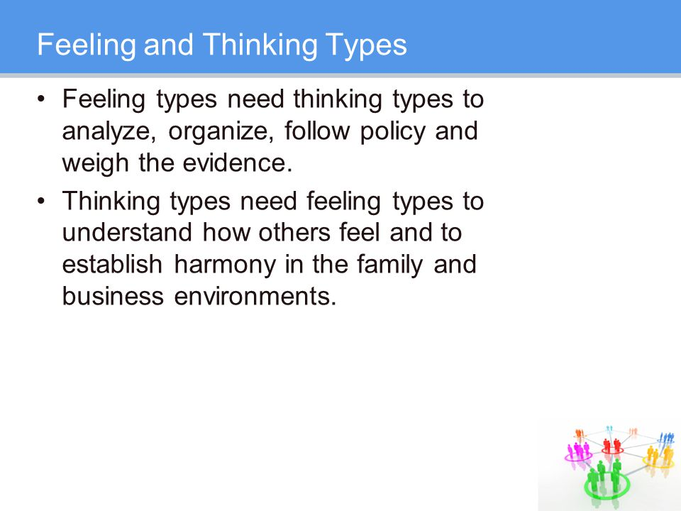 Feeling and Thinking Types Feeling types need thinking types to analyze, organize, follow policy and weigh the evidence.