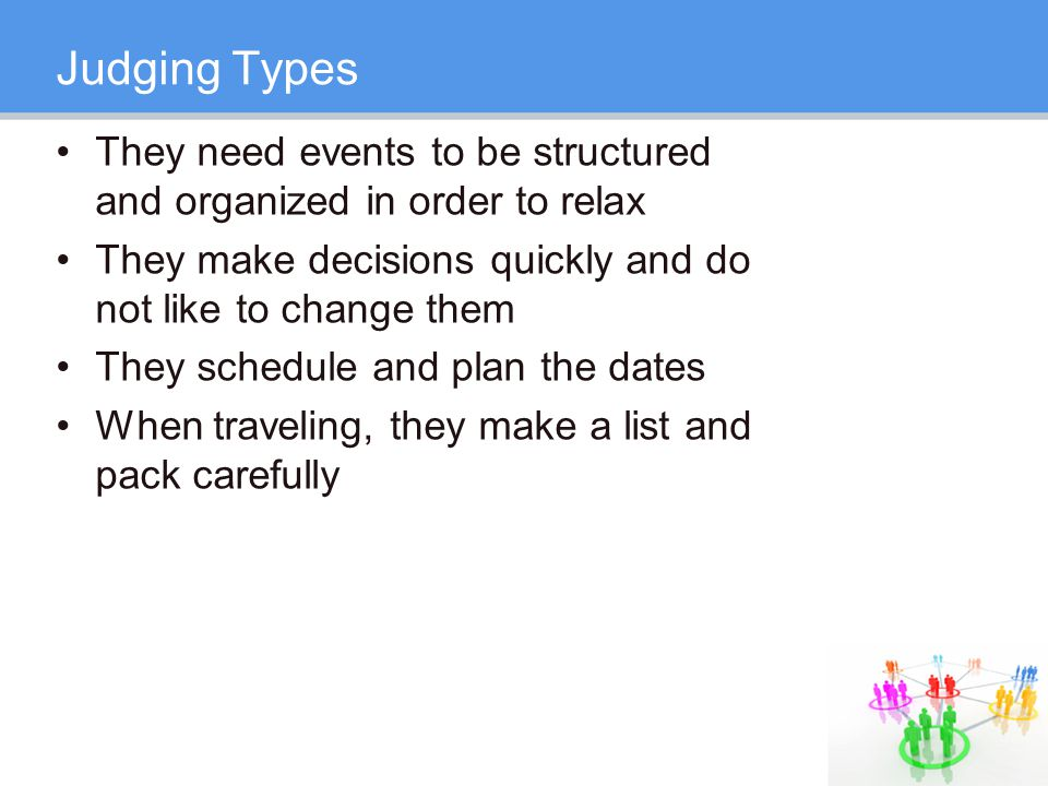 Judging Types They need events to be structured and organized in order to relax They make decisions quickly and do not like to change them They schedule and plan the dates When traveling, they make a list and pack carefully