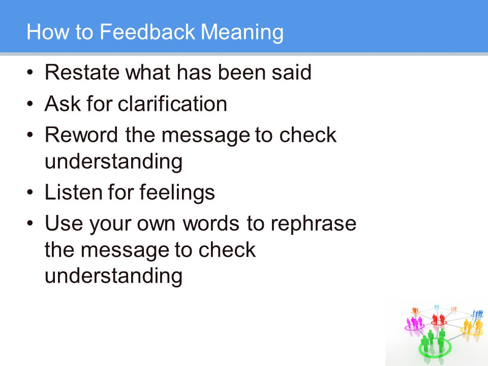 How to Feedback Meaning Restate what has been said Ask for clarification Reword the message to check understanding Listen for feelings Use your own words to rephrase the message to check understanding