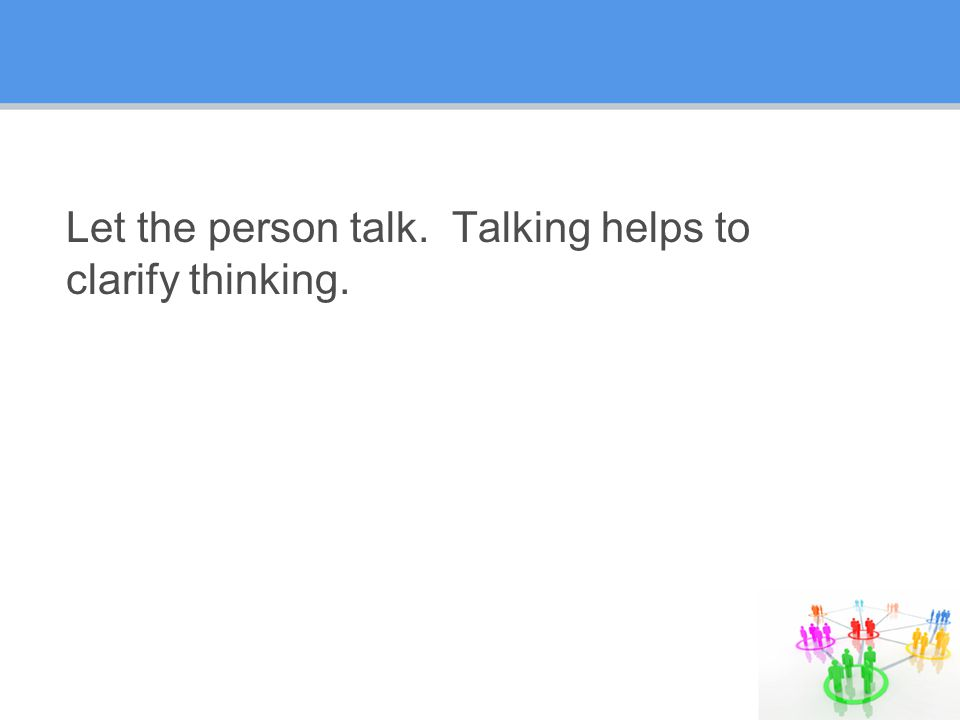 Let the person talk. Talking helps to clarify thinking.