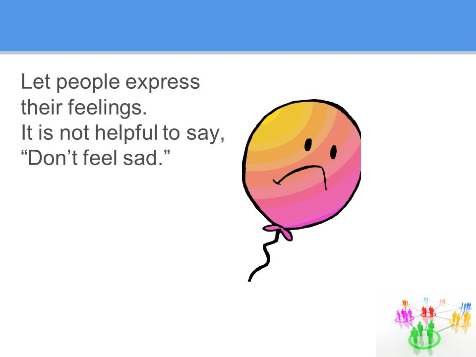 Let people express their feelings. It is not helpful to say, Don't feel sad.