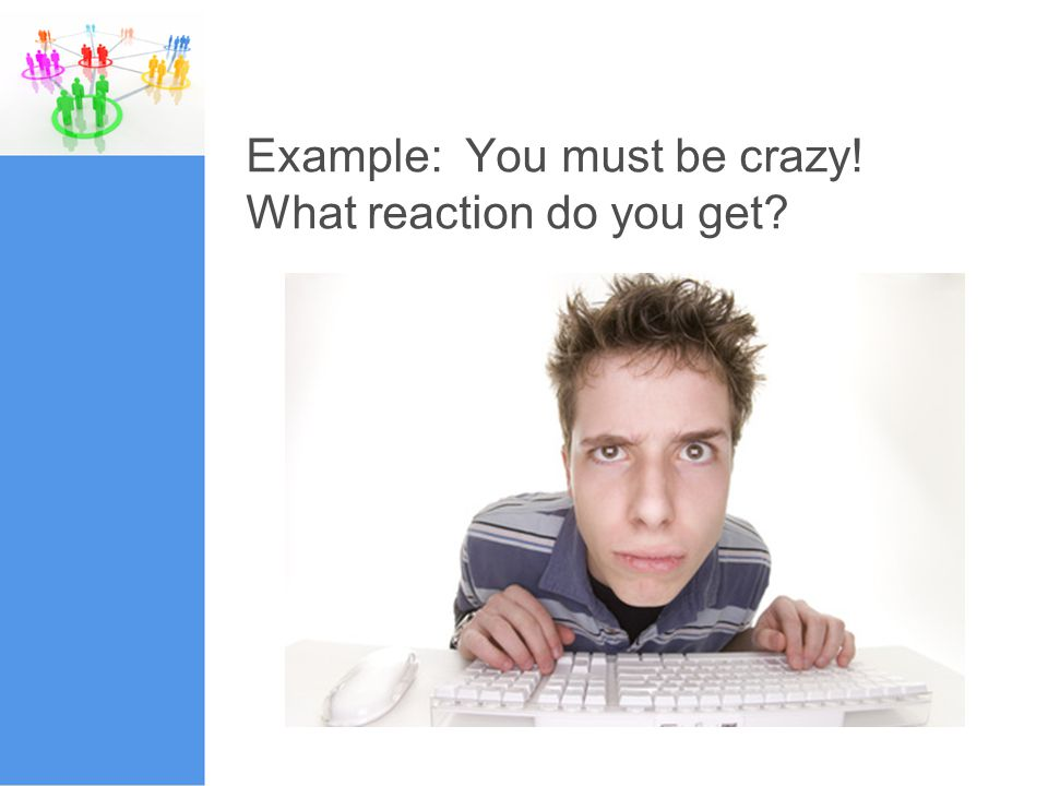 Example: You must be crazy! What reaction do you get?