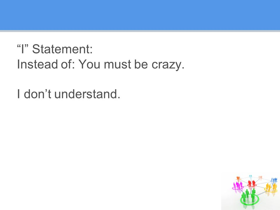 I Statement: Instead of: You must be crazy. I don't understand.