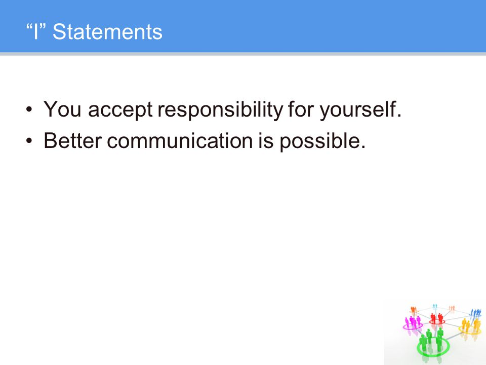 I Statements You accept responsibility for yourself. Better communication is possible.