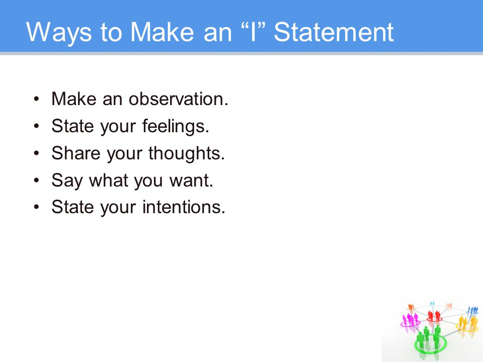 "Ways to Make an ""I"" Statement Make an observation. State your feelings. Share your thoughts. Say what you want. State your intentions."