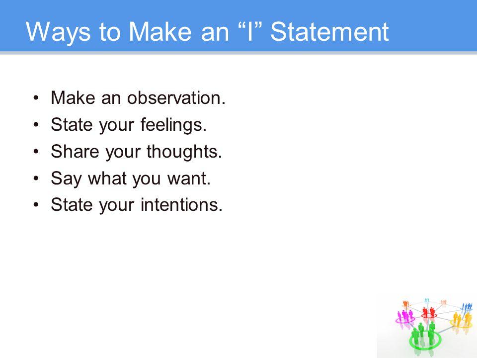 Ways to Make an I Statement Make an observation.
