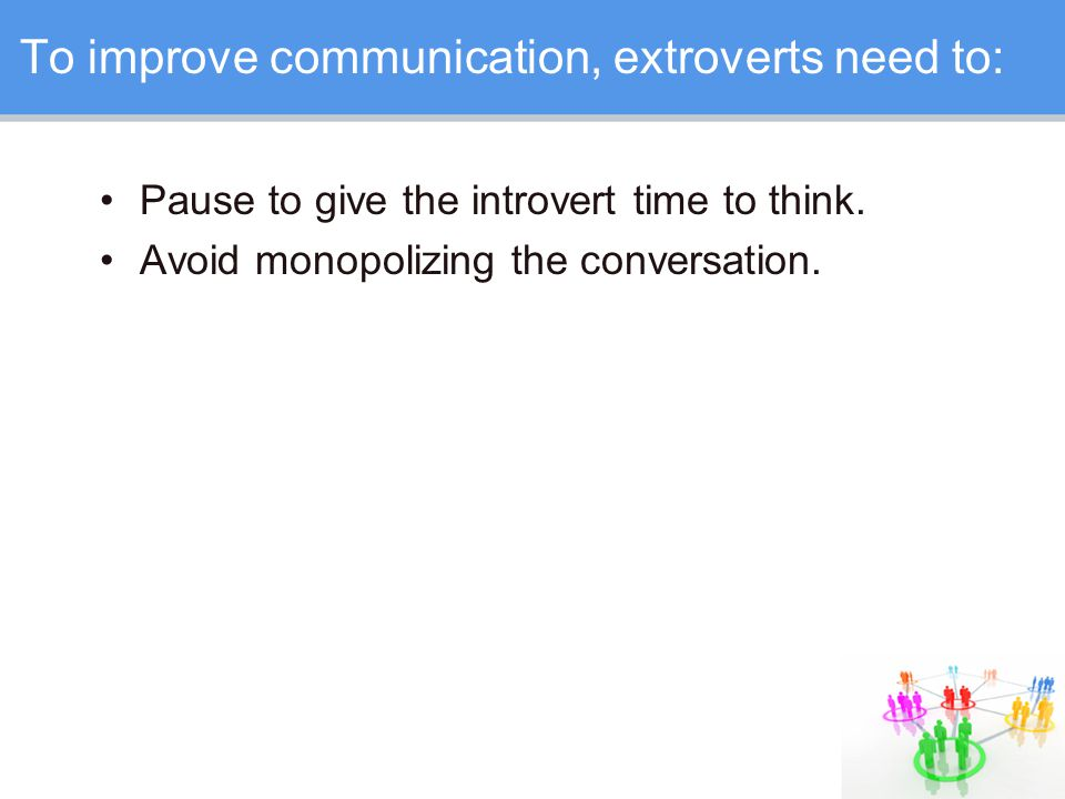 To improve communication, extroverts need to: Pause to give the introvert time to think.