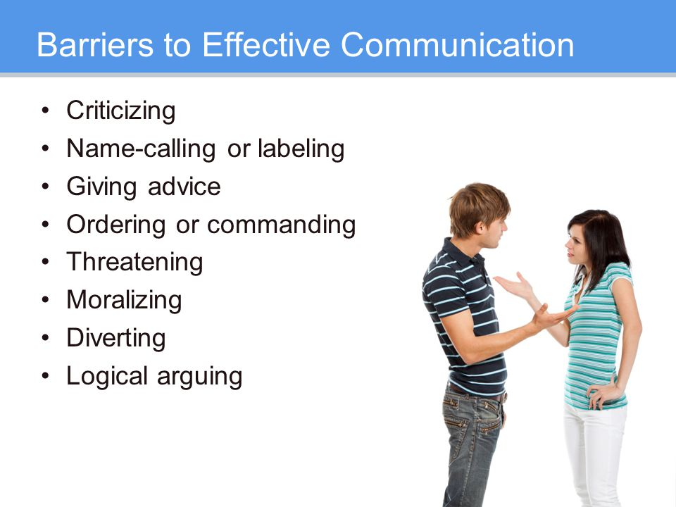 Barriers to Effective Communication Criticizing Name-calling or labeling Giving advice Ordering or commanding Threatening Moralizing Diverting Logical arguing