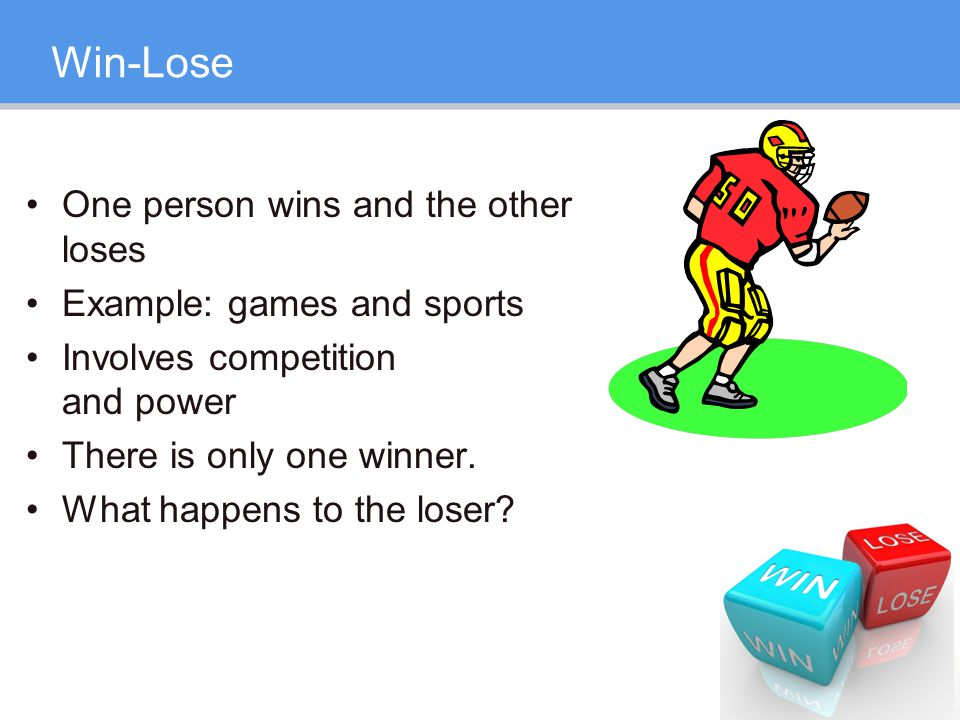 Win-Lose One person wins and the other loses Example: games and sports Involves competition and power There is only one winner.
