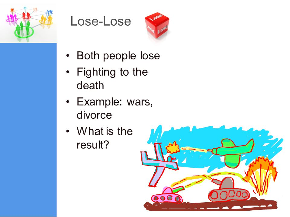 Lose-Lose Both people lose Fighting to the death Example: wars, divorce What is the result?
