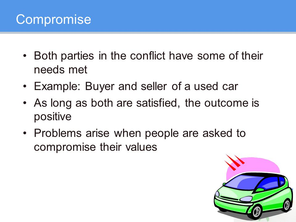 Compromise Both parties in the conflict have some of their needs met Example: Buyer and seller of a used car As long as both are satisfied, the outcome is positive Problems arise when people are asked to compromise their values