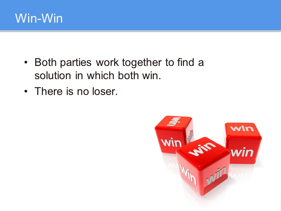Win-Win Both parties work together to find a solution in which both win. There is no loser.